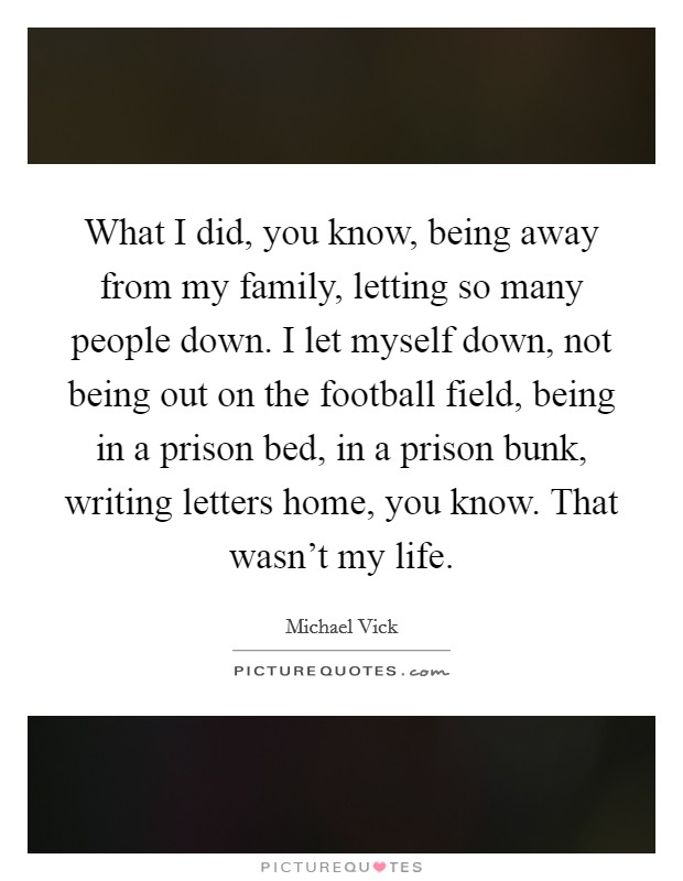 What I did, you know, being away from my family, letting so many people down. I let myself down, not being out on the football field, being in a prison bed, in a prison bunk, writing letters home, you know. That wasn't my life Picture Quote #1