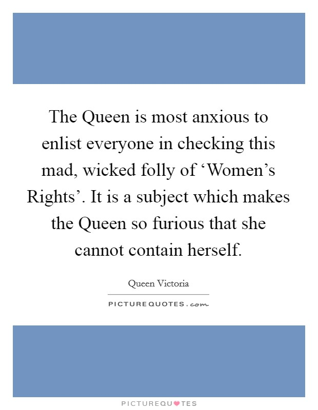 The Queen is most anxious to enlist everyone in checking this mad, wicked folly of 'Women's Rights'. It is a subject which makes the Queen so furious that she cannot contain herself Picture Quote #1