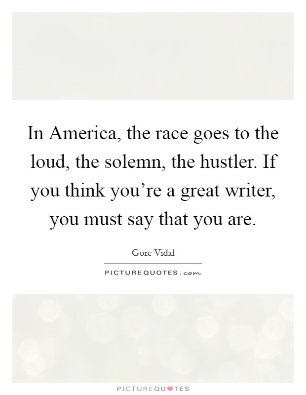 In America, the race goes to the loud, the solemn, the hustler. If you think you're a great writer, you must say that you are Picture Quote #1