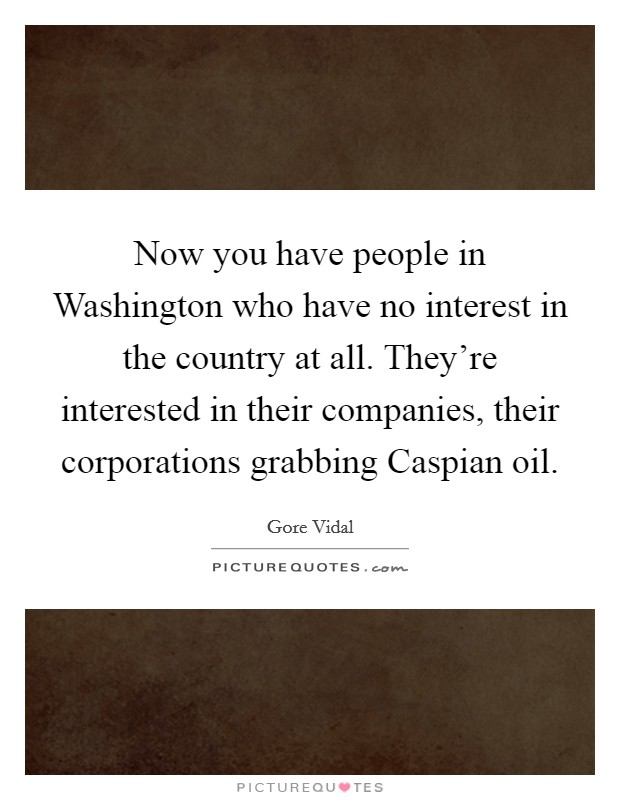 Now you have people in Washington who have no interest in the country at all. They're interested in their companies, their corporations grabbing Caspian oil Picture Quote #1