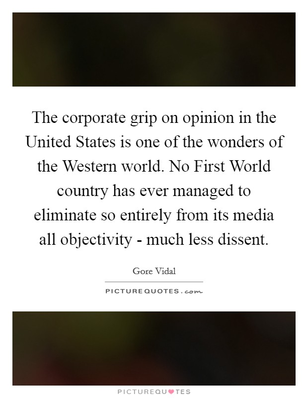 The corporate grip on opinion in the United States is one of the wonders of the Western world. No First World country has ever managed to eliminate so entirely from its media all objectivity - much less dissent Picture Quote #1