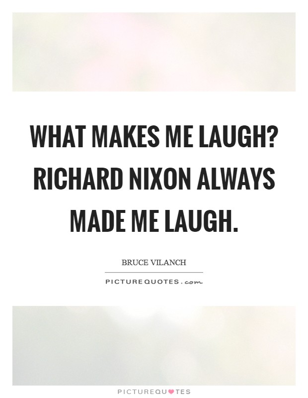 What makes me laugh? Richard Nixon always made me laugh Picture Quote #1