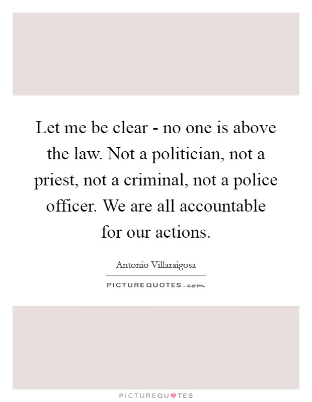 Let me be clear - no one is above the law. Not a politician, not a priest, not a criminal, not a police officer. We are all accountable for our actions Picture Quote #1