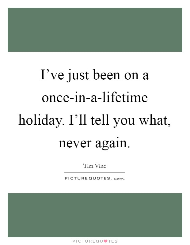 I've just been on a once-in-a-lifetime holiday. I'll tell you what, never again Picture Quote #1