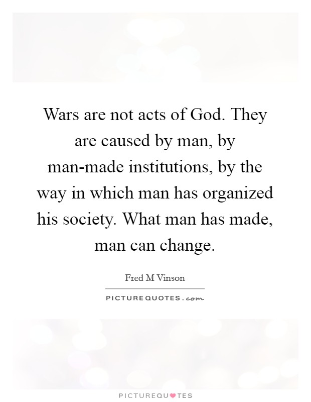 Wars are not acts of God. They are caused by man, by man-made institutions, by the way in which man has organized his society. What man has made, man can change Picture Quote #1