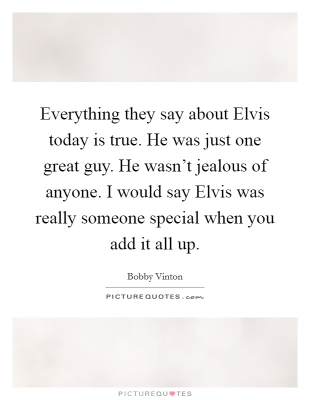 Everything they say about Elvis today is true. He was just one great guy. He wasn't jealous of anyone. I would say Elvis was really someone special when you add it all up Picture Quote #1