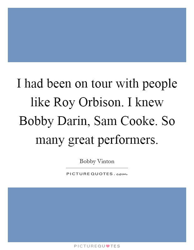 I had been on tour with people like Roy Orbison. I knew Bobby Darin, Sam Cooke. So many great performers Picture Quote #1