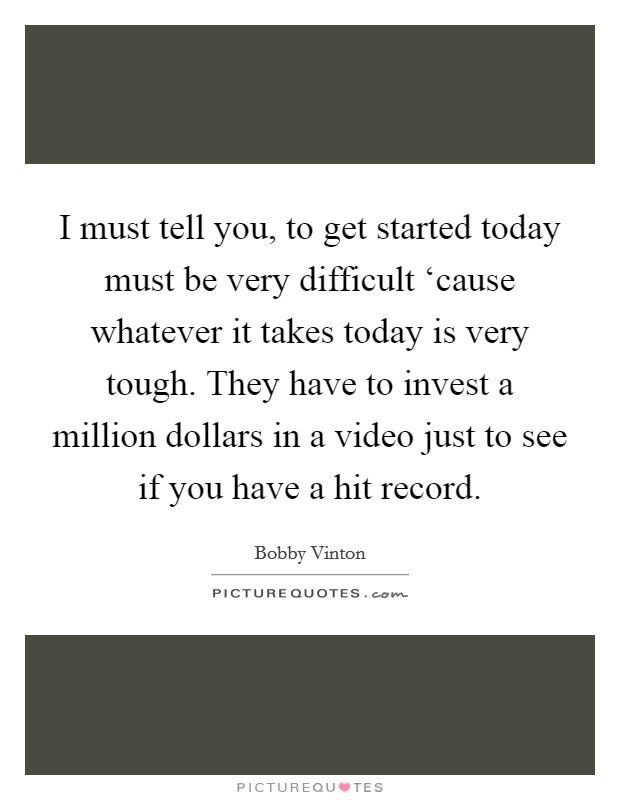 I must tell you, to get started today must be very difficult 'cause whatever it takes today is very tough. They have to invest a million dollars in a video just to see if you have a hit record Picture Quote #1