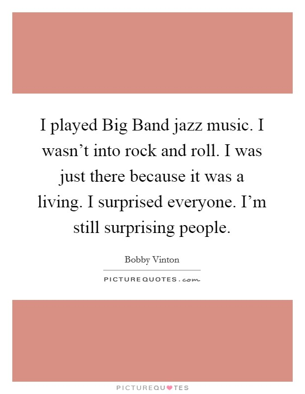 I played Big Band jazz music. I wasn't into rock and roll. I was just there because it was a living. I surprised everyone. I'm still surprising people Picture Quote #1