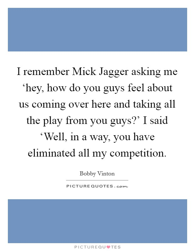 I remember Mick Jagger asking me 'hey, how do you guys feel about us coming over here and taking all the play from you guys?' I said 'Well, in a way, you have eliminated all my competition Picture Quote #1
