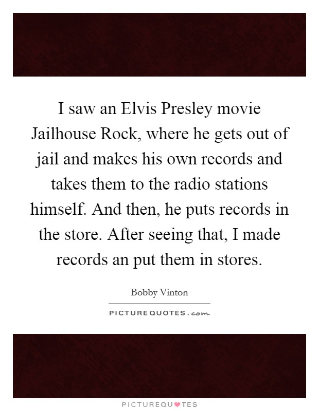 I saw an Elvis Presley movie Jailhouse Rock, where he gets out of jail and makes his own records and takes them to the radio stations himself. And then, he puts records in the store. After seeing that, I made records an put them in stores Picture Quote #1