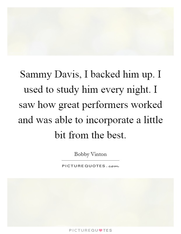 Sammy Davis, I backed him up. I used to study him every night. I saw how great performers worked and was able to incorporate a little bit from the best Picture Quote #1