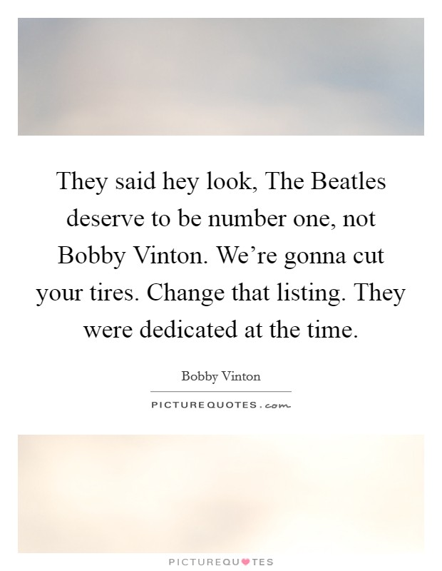 They said hey look, The Beatles deserve to be number one, not Bobby Vinton. We're gonna cut your tires. Change that listing. They were dedicated at the time Picture Quote #1
