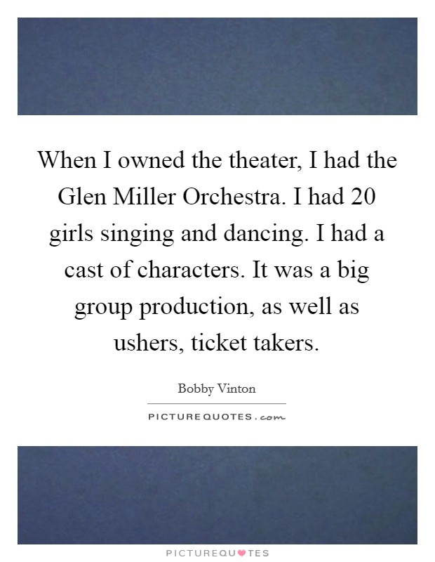 When I owned the theater, I had the Glen Miller Orchestra. I had 20 girls singing and dancing. I had a cast of characters. It was a big group production, as well as ushers, ticket takers Picture Quote #1