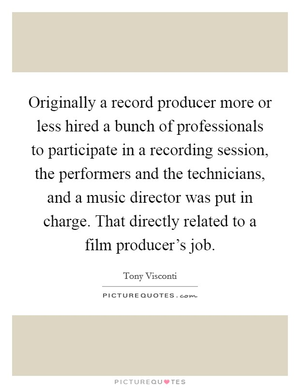 Originally a record producer more or less hired a bunch of professionals to participate in a recording session, the performers and the technicians, and a music director was put in charge. That directly related to a film producer's job Picture Quote #1