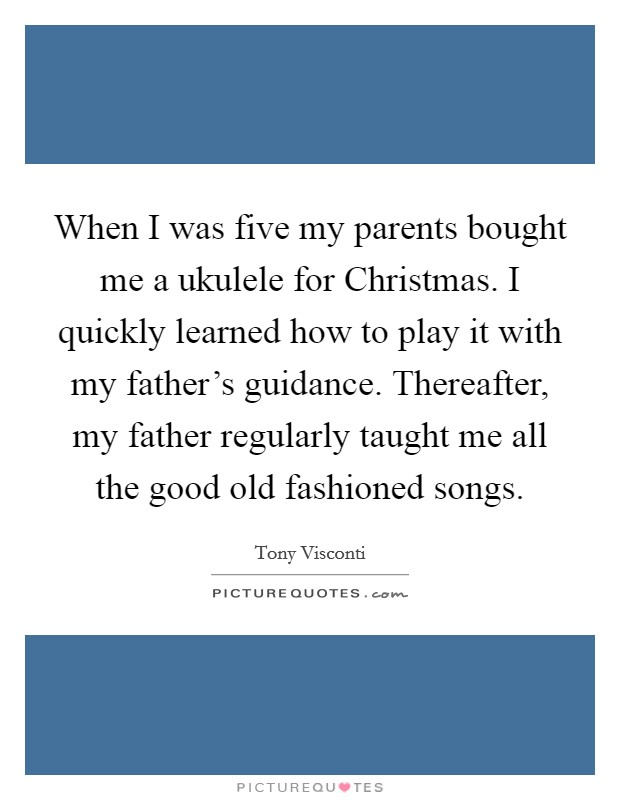 When I was five my parents bought me a ukulele for Christmas. I quickly learned how to play it with my father's guidance. Thereafter, my father regularly taught me all the good old fashioned songs Picture Quote #1