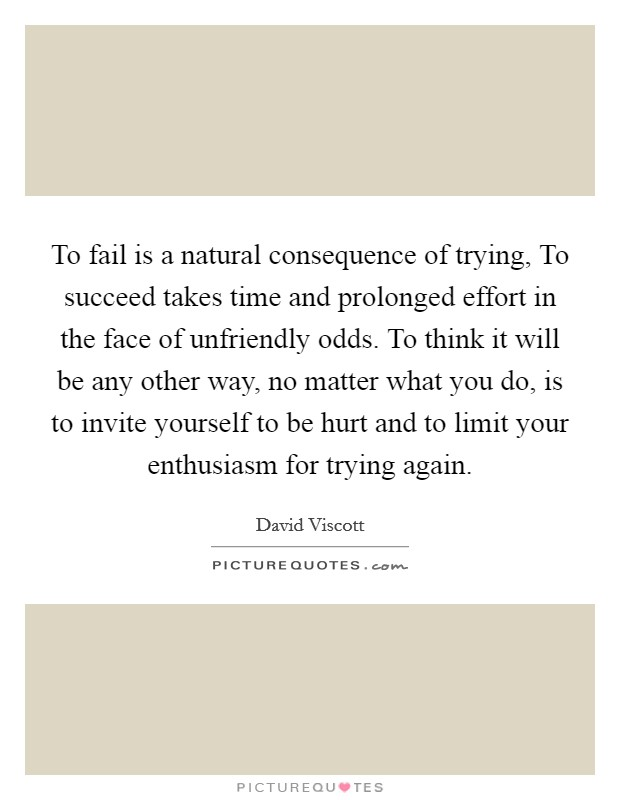 To fail is a natural consequence of trying, To succeed takes time and prolonged effort in the face of unfriendly odds. To think it will be any other way, no matter what you do, is to invite yourself to be hurt and to limit your enthusiasm for trying again Picture Quote #1