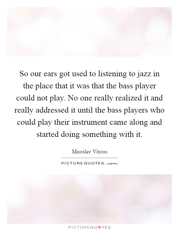 So our ears got used to listening to jazz in the place that it was that the bass player could not play. No one really realized it and really addressed it until the bass players who could play their instrument came along and started doing something with it Picture Quote #1