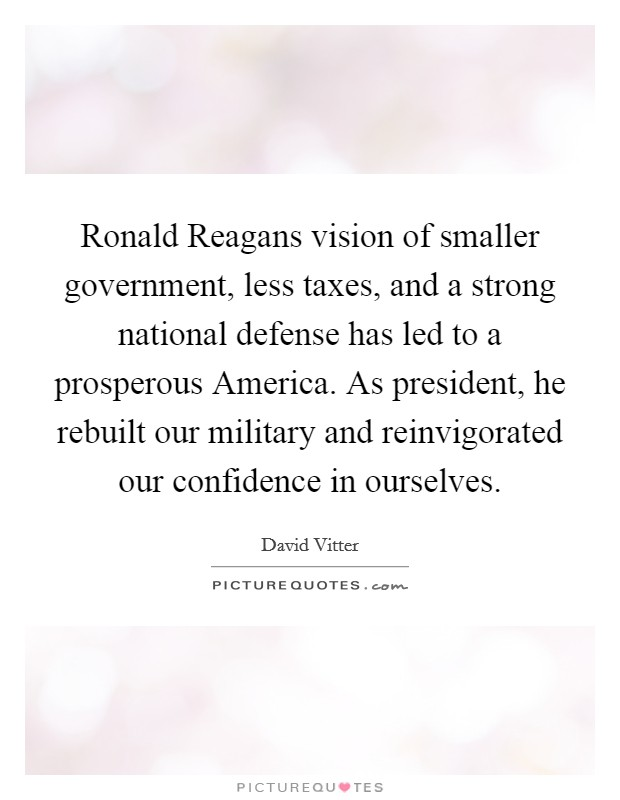 Ronald Reagans vision of smaller government, less taxes, and a strong national defense has led to a prosperous America. As president, he rebuilt our military and reinvigorated our confidence in ourselves Picture Quote #1