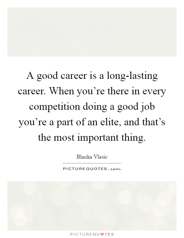 A good career is a long-lasting career. When you're there in every competition doing a good job you're a part of an elite, and that's the most important thing Picture Quote #1