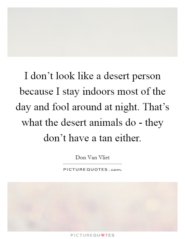I don't look like a desert person because I stay indoors most of the day and fool around at night. That's what the desert animals do - they don't have a tan either Picture Quote #1
