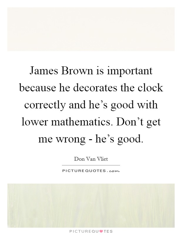 James Brown is important because he decorates the clock correctly and he's good with lower mathematics. Don't get me wrong - he's good Picture Quote #1