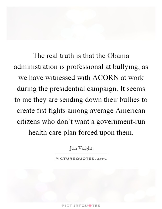 The real truth is that the Obama administration is professional at bullying, as we have witnessed with ACORN at work during the presidential campaign. It seems to me they are sending down their bullies to create fist fights among average American citizens who don't want a government-run health care plan forced upon them Picture Quote #1