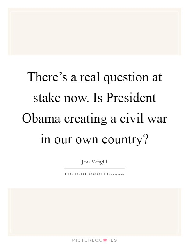 There's a real question at stake now. Is President Obama creating a civil war in our own country? Picture Quote #1