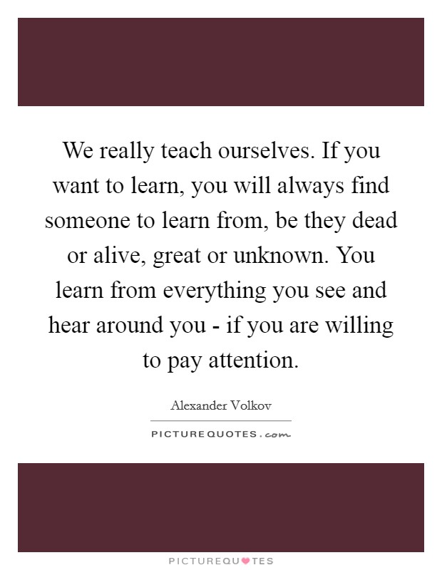 We really teach ourselves. If you want to learn, you will always find someone to learn from, be they dead or alive, great or unknown. You learn from everything you see and hear around you - if you are willing to pay attention Picture Quote #1