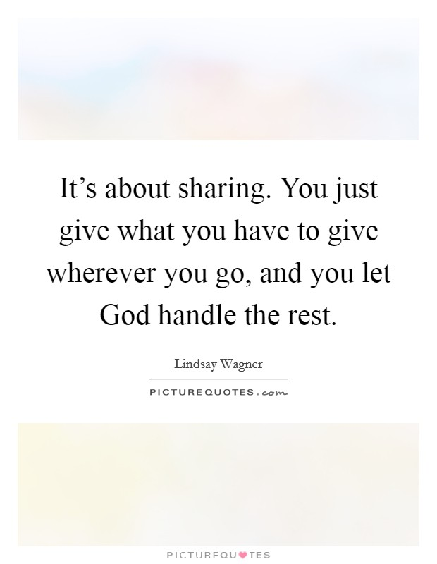 It's about sharing. You just give what you have to give wherever you go, and you let God handle the rest Picture Quote #1