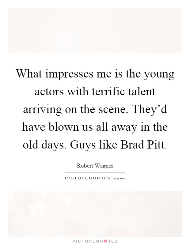 What impresses me is the young actors with terrific talent arriving on the scene. They'd have blown us all away in the old days. Guys like Brad Pitt Picture Quote #1