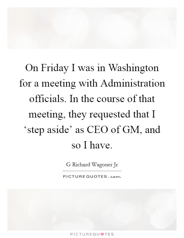 On Friday I was in Washington for a meeting with Administration officials. In the course of that meeting, they requested that I 'step aside' as CEO of GM, and so I have Picture Quote #1