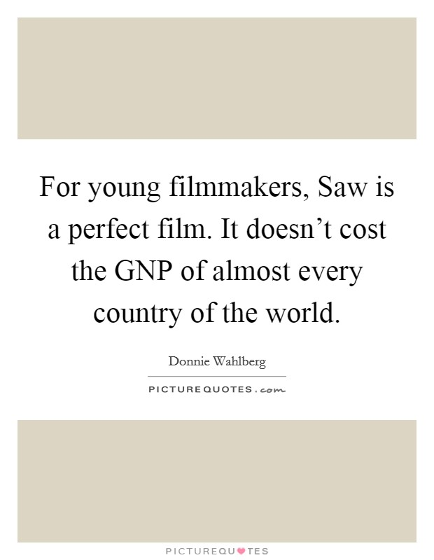 For young filmmakers, Saw is a perfect film. It doesn't cost the GNP of almost every country of the world Picture Quote #1