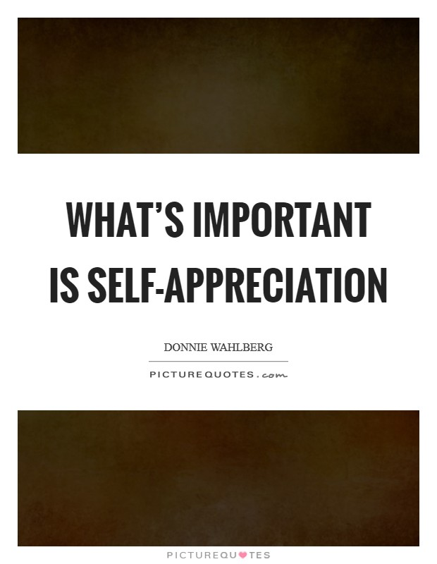 What's important is self-appreciation Picture Quote #1