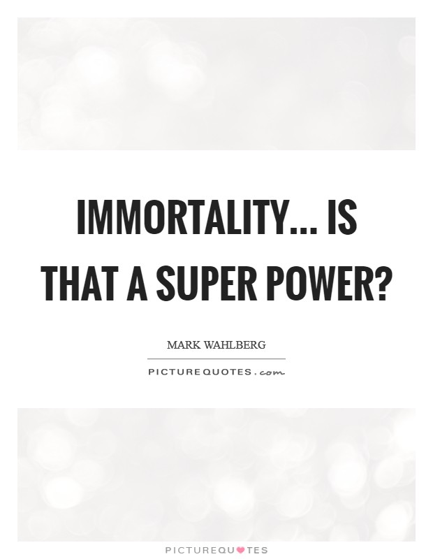 Immortality... Is that a super power? Picture Quote #1