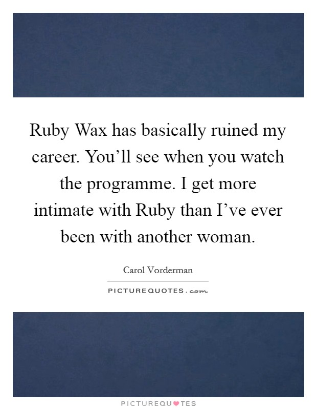 Ruby Wax has basically ruined my career. You'll see when you watch the programme. I get more intimate with Ruby than I've ever been with another woman Picture Quote #1