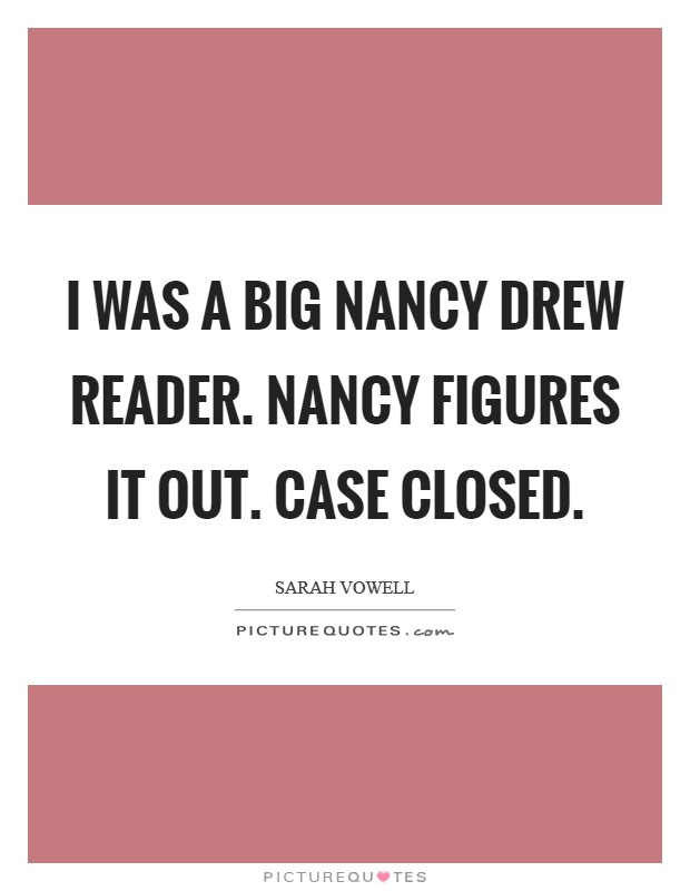 I was a big Nancy Drew reader. Nancy figures it out. Case closed Picture Quote #1