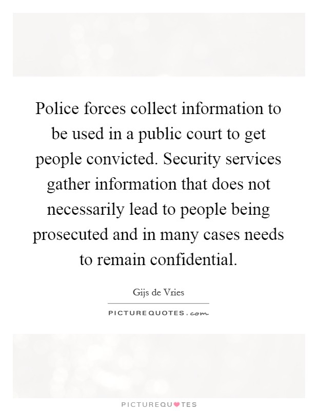 Police forces collect information to be used in a public court to get people convicted. Security services gather information that does not necessarily lead to people being prosecuted and in many cases needs to remain confidential Picture Quote #1
