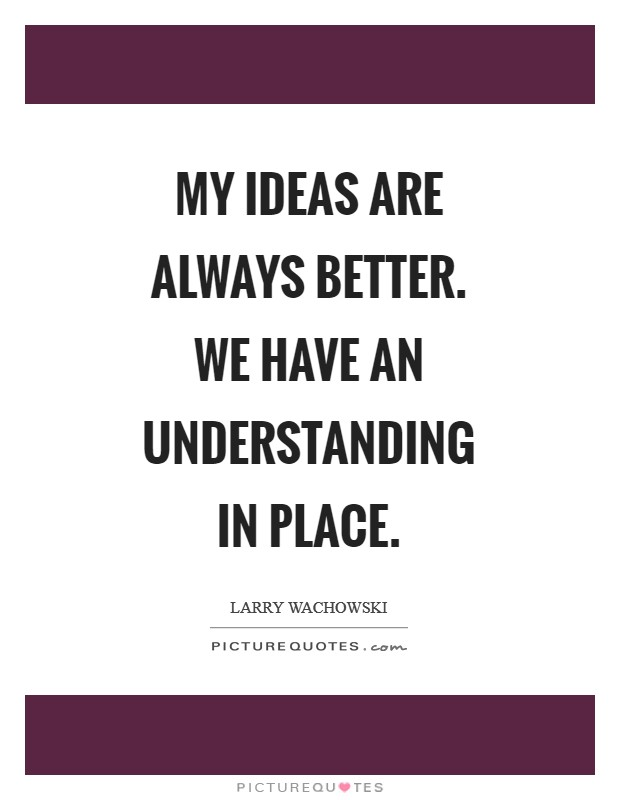 My ideas are always better. We have an understanding in place Picture Quote #1