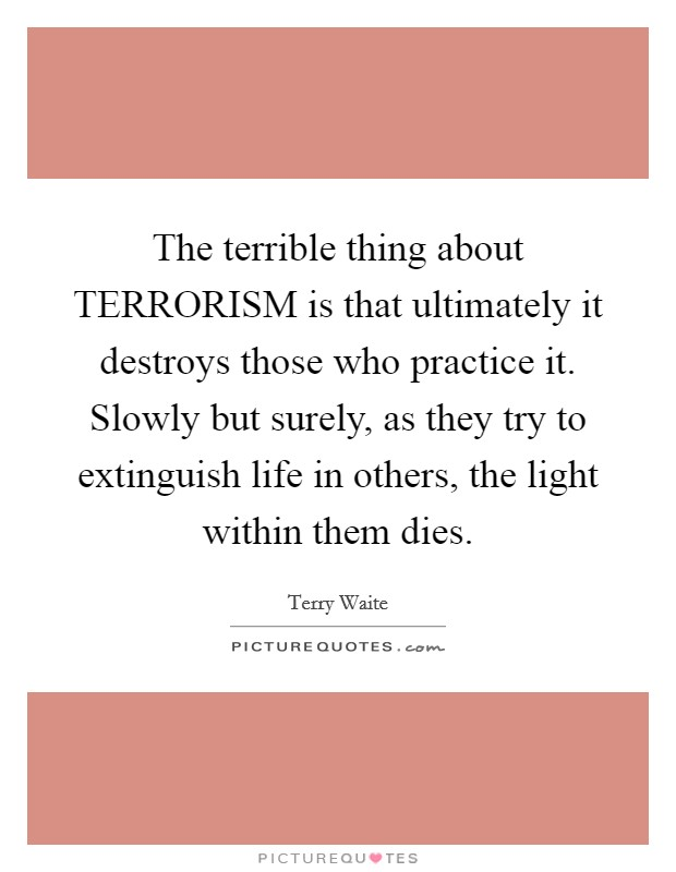 The terrible thing about TERRORISM is that ultimately it destroys those who practice it. Slowly but surely, as they try to extinguish life in others, the light within them dies Picture Quote #1