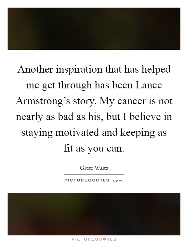 Another inspiration that has helped me get through has been Lance Armstrong's story. My cancer is not nearly as bad as his, but I believe in staying motivated and keeping as fit as you can Picture Quote #1