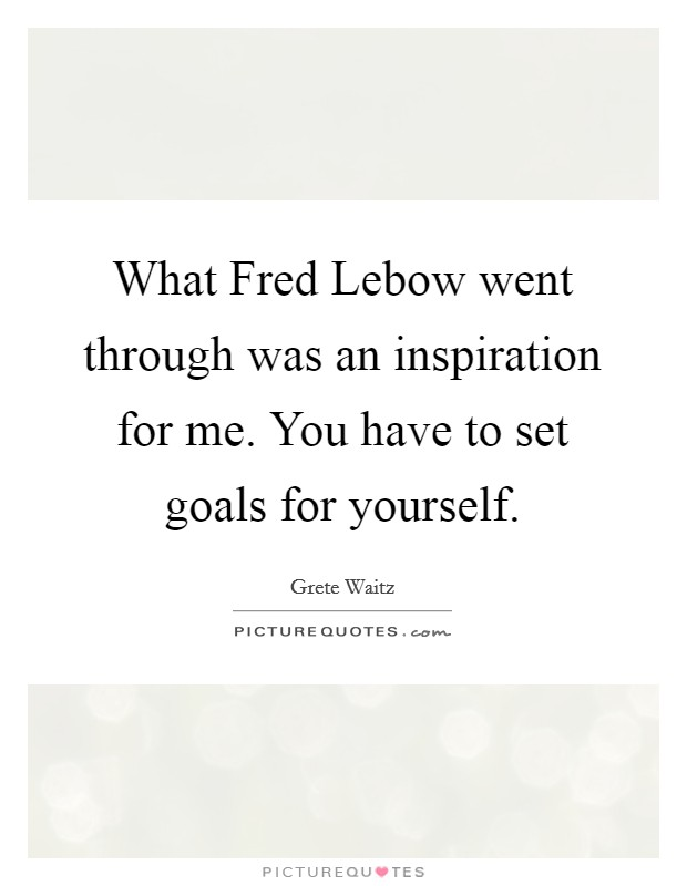 What Fred Lebow went through was an inspiration for me. You have to set goals for yourself Picture Quote #1