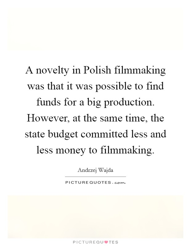 A novelty in Polish filmmaking was that it was possible to find funds for a big production. However, at the same time, the state budget committed less and less money to filmmaking Picture Quote #1