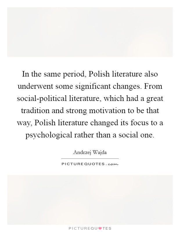 In the same period, Polish literature also underwent some significant changes. From social-political literature, which had a great tradition and strong motivation to be that way, Polish literature changed its focus to a psychological rather than a social one Picture Quote #1