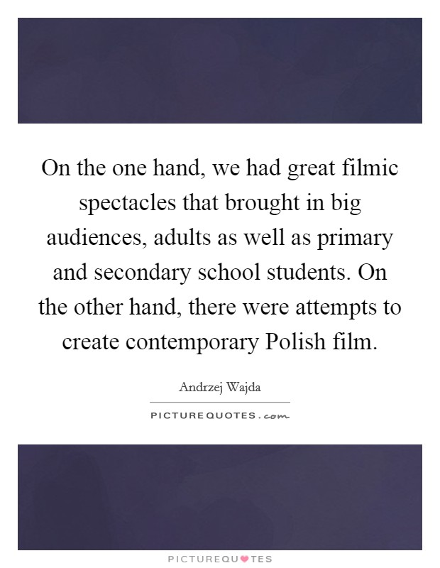 On the one hand, we had great filmic spectacles that brought in big audiences, adults as well as primary and secondary school students. On the other hand, there were attempts to create contemporary Polish film Picture Quote #1