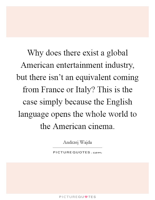 Why does there exist a global American entertainment industry, but there isn't an equivalent coming from France or Italy? This is the case simply because the English language opens the whole world to the American cinema Picture Quote #1
