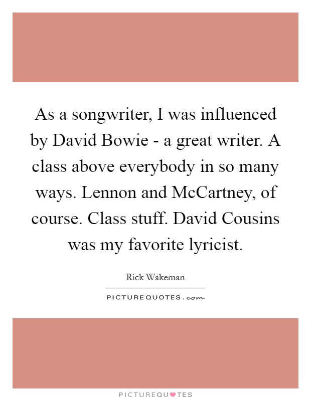 As a songwriter, I was influenced by David Bowie - a great writer. A class above everybody in so many ways. Lennon and McCartney, of course. Class stuff. David Cousins was my favorite lyricist Picture Quote #1