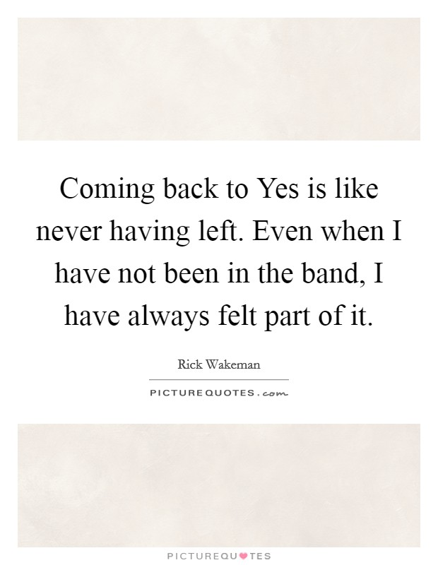 Coming back to Yes is like never having left. Even when I have not been in the band, I have always felt part of it Picture Quote #1