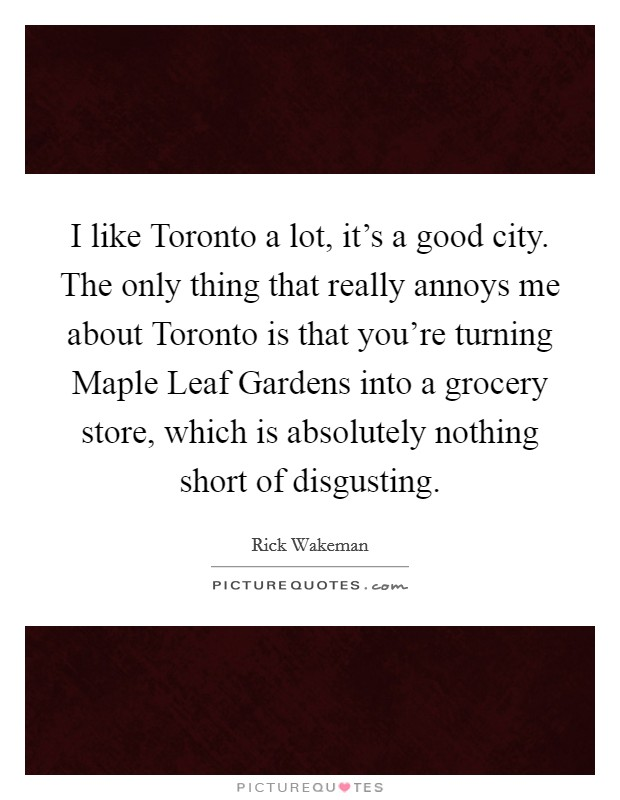 I like Toronto a lot, it's a good city. The only thing that really annoys me about Toronto is that you're turning Maple Leaf Gardens into a grocery store, which is absolutely nothing short of disgusting Picture Quote #1