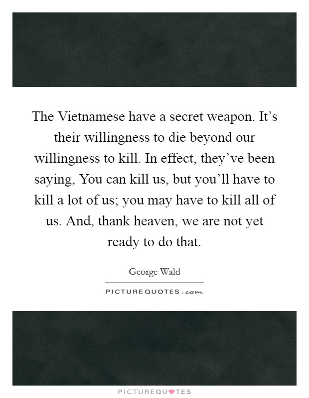 The Vietnamese have a secret weapon. It's their willingness to die beyond our willingness to kill. In effect, they've been saying, You can kill us, but you'll have to kill a lot of us; you may have to kill all of us. And, thank heaven, we are not yet ready to do that Picture Quote #1